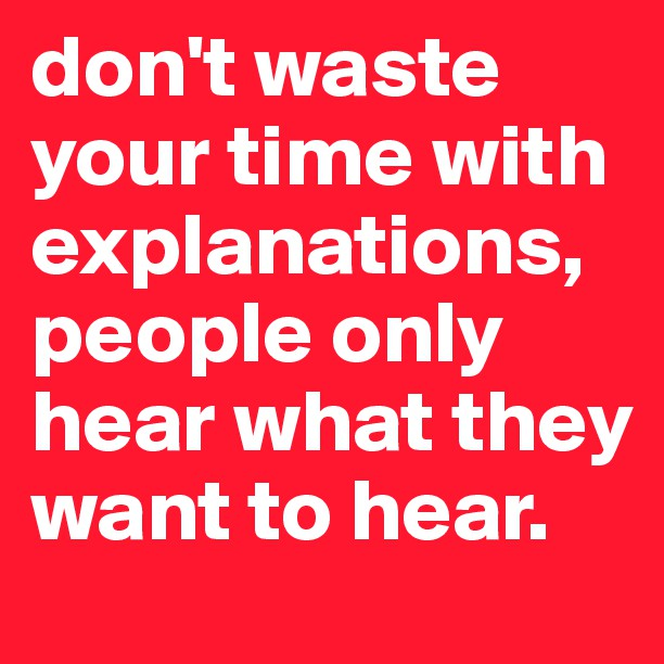 dont-waste-your-time-with-explanations-people-only-hear-what-they-want-to-hear9